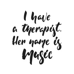 I have a therapist. Her name is music - hand drawn lettering quote isolated on the white background. Fun brush ink vector illustration for banners, greeting card, poster design, photo overlays.