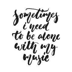 Sometimes i need to be alone with my music - hand drawn lettering quote isolated on the white background. Fun brush ink vector illustration for banners, greeting card, poster design, photo overlays.