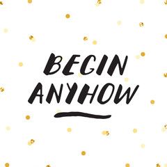 Ink lettering & gold confetti vector illustration. Begin anyhow.