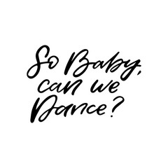 Hand drawn lettering card. The inscription: So Baby,can we Dance? Perfect design for greeting cards, posters, T-shirts, banners, print invitations.