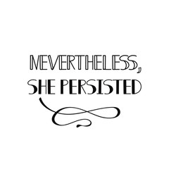 Nevertheless she persisted. Feminism quote, woman motivational slogan. lettering. Vector design.