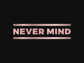 Never Mind slogan, modern graphic with gold rose text and lines. Fashion vector design for t-shirt. Tee print.
