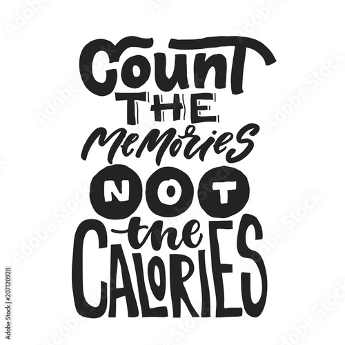 Count the memories Not the calories  Fun saying about calories and