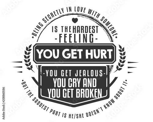 Being secretly in love with someone is the hardest feeling  You get