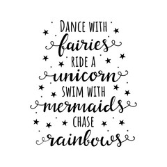 Dance with fairies, ride a unicorn, swim with mermaids, chase rainbows. Vector quote