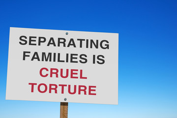 protest sign SEPARATING FAMILIES IS CRUEL TORTURE