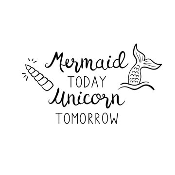 Mermaid today unicorn tomorrow quote, vector hand lettering with mermaid tail in sea and unicorn shiny horn illustrations. Calligraphy font, black writing isolated on white background.