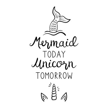 Mermaid today unicorn tomorrow quote, vector hand lettering with mermaid tail in sea and unicorn shiny horn with ears illustrations. Calligraphy font, black writing isolated on white background.