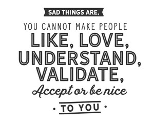sad things are,you cannot make people like,