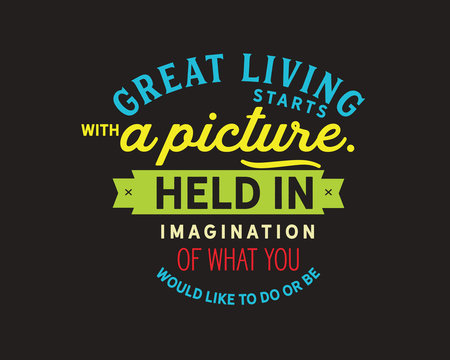 great living starts with a picture held in imagination of what you would like to do or be
