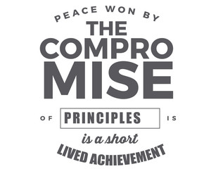 peace won by the compromise of principles is a short lived achievement