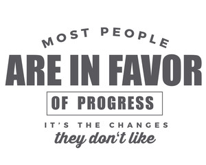 most people are in favor of progress it's the changes they don't like