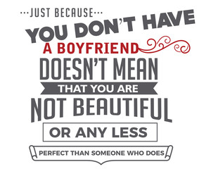 just because you don't have a boyfriend doesn't mean that you are not beautiful or any less perfect than someone who does