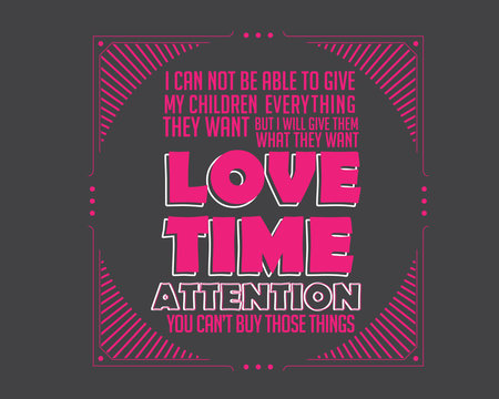 i can not be able to give my children everything they want but i will give them what they want love time attention you can't buy those things