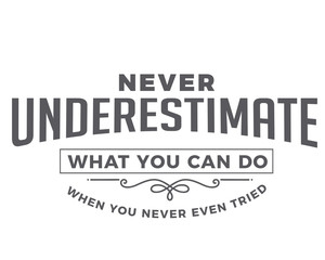 never underestimate what you can do when you never even tried