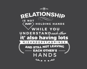 relationship is not just holding hands while you understand each other, it's also having lots misunderstandings and still not leaving each other's hands
