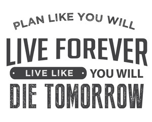 Plan like you will live forever, live like you will die tomorrow.