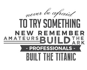 Never be afraid to try something new remember amateurs built the ark, professionals built the Titanic.