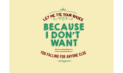 Let me tie your shoes, because I don't want you falling for anyone else.
