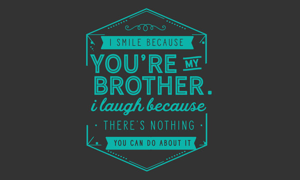 I smile because you're my brother. I laugh because there's nothing you can do about it.