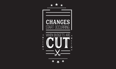 Changes start occurring when budgets are cut.