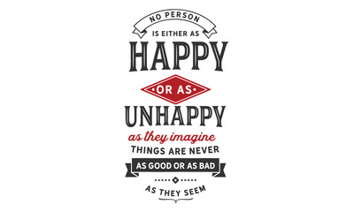No person is either as happy or as unhappy as they imagine. Things are never as good or as bad as they seem.