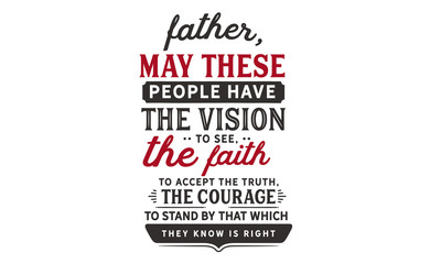 Father, may these people have the vision to see, the faith to accept the truth, the courage to stand by that which they know is right.