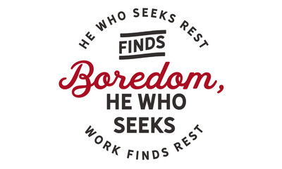 He who seeks rest finds boredom. He who seeks work finds rest.