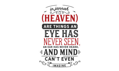 In Jannah (Heaven) are things an eye has never seen, an ear has never heard, and a mind can't even imagine