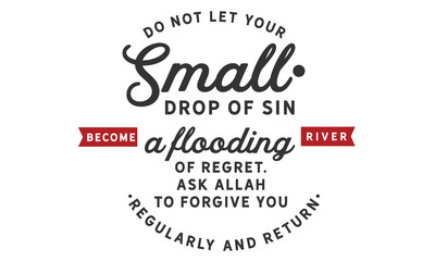 Do not let your small drops of sin become a flooding river of regret. Ask Allah to forgive you regularly & return