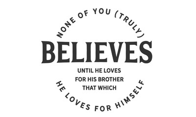 None of you [truly] believes until he loves for his brother that which he loves for himself.