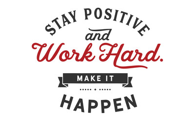 stay positive and work hard, make it happen