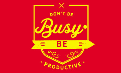 don't be busy be productive