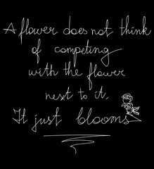 A flower does not think of competing with the flower next to it.