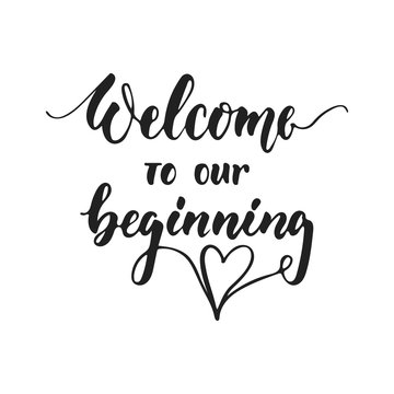 Welcome to our beginning - hand drawn wedding romantic lettering phrase isolated on the white background. Fun brush ink vector calligraphy quote for invitations, greeting cards design, photo overlays.