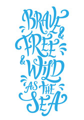 Brave and free and wild as the sea lettering