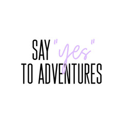 Say Yes to adventures motivation slogan. Vector typography quote for social network. Summer journey inspirational calligraphy. Travelling Lifestyle graphics.