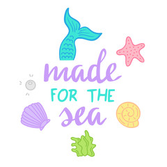 Made for the sea quote, mermaid vector graphic illustrations and hand writing. Sea hand drawn vector illustrations; mermaid tail, starfish, seashell, pearl, mussel, seaweed.