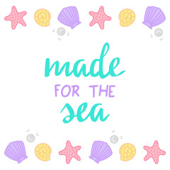 Made for the sea quote, mermaid vector graphic illustrations and hand writing. Sea, ocean vector hand drawn illustrations; starfish, seashell, pearl, mussel.