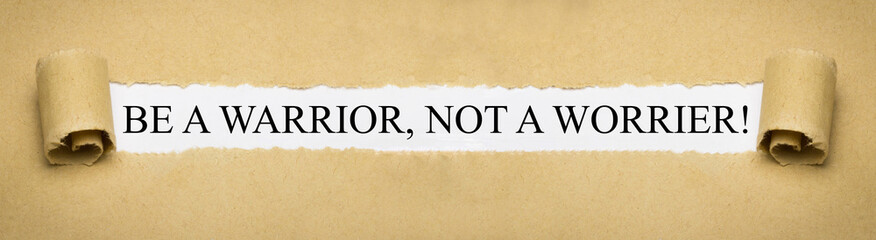 Be a Warrior, not a Worrier!