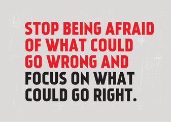 Stop Being Afraid Of What Could Go Wrong And Focus On What Could Go Right motivation quote