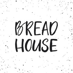 Hand drawn lettering card. The inscription: Bread house. Perfect design for bakery logo, posters, banners, print invitations.