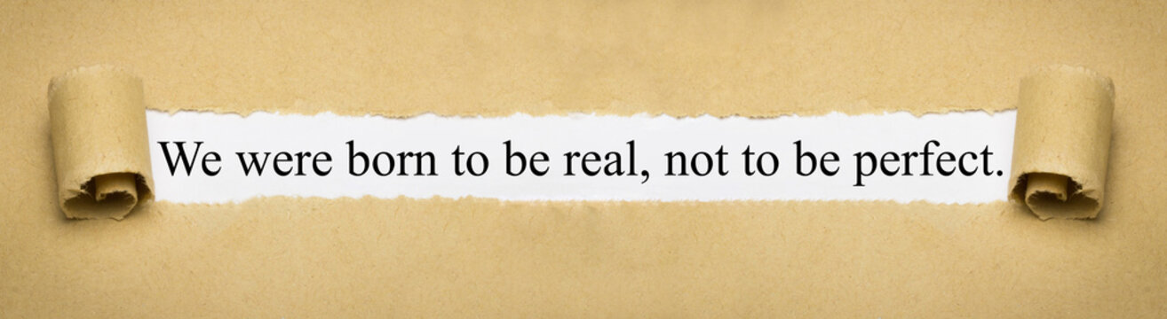 We were born to be real, not to be perfect.