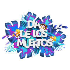 Paper text Dia De Los Muertos in spanish language on tropical leaves with sugar skulls for Mexican festival celebration concept greeting card design.