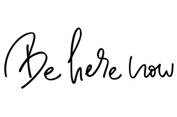 Be here now. Handwritten text. Modern calligraphy. Inspirational quote. Isolated on white