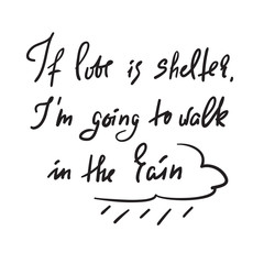 If love is shelter, I'm going to walk in the rain - motivational quote. Hand drawn beautiful lettering. Print for inspirational poster, t-shirt, bag, cups, Valentines Day card, flyer, sticker, badge