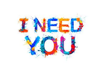 I need you. Inscription of splash paint letters