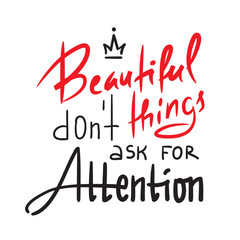 Beautiful things don't ask for attention - inspire and motivational quote. Hand drawn beautiful lettering. Print for inspirational poster, t-shirt, bag, cups, card, flyer, sticker, badge. Elegant sign
