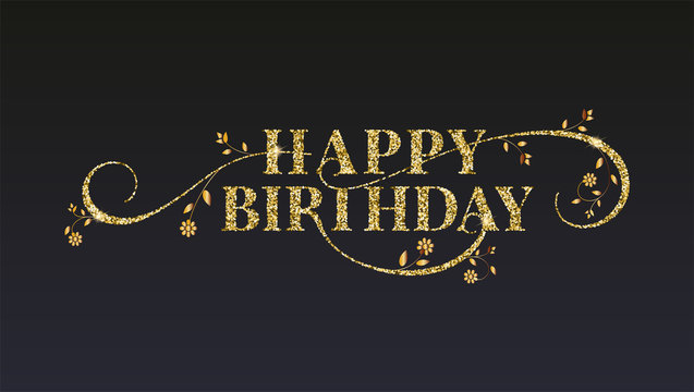 Happy Birthday greetings card. Golden glitter texture on vintage text. Design of message with sparkling dust, hand drawing flowers on black background. Shining vector for birthday greeting cards.