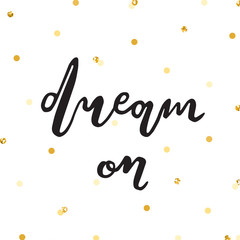 Ink lettering and gold confetti vector illustration. Dream on.